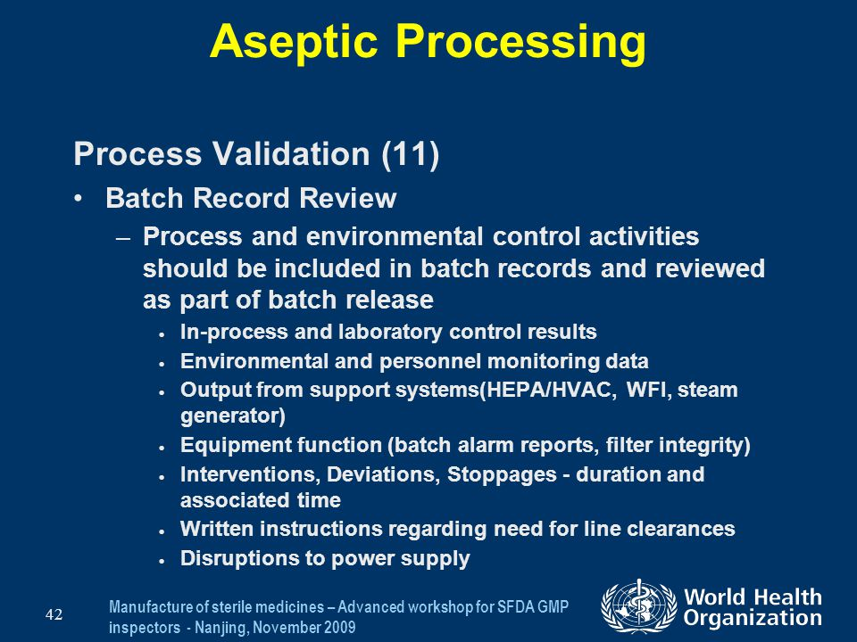 Manufacture of sterile medicines – Advanced workshop for SFDA GMP inspectors - Nanjing, November 2009 42 Aseptic Processing Process Validation (11) Ba