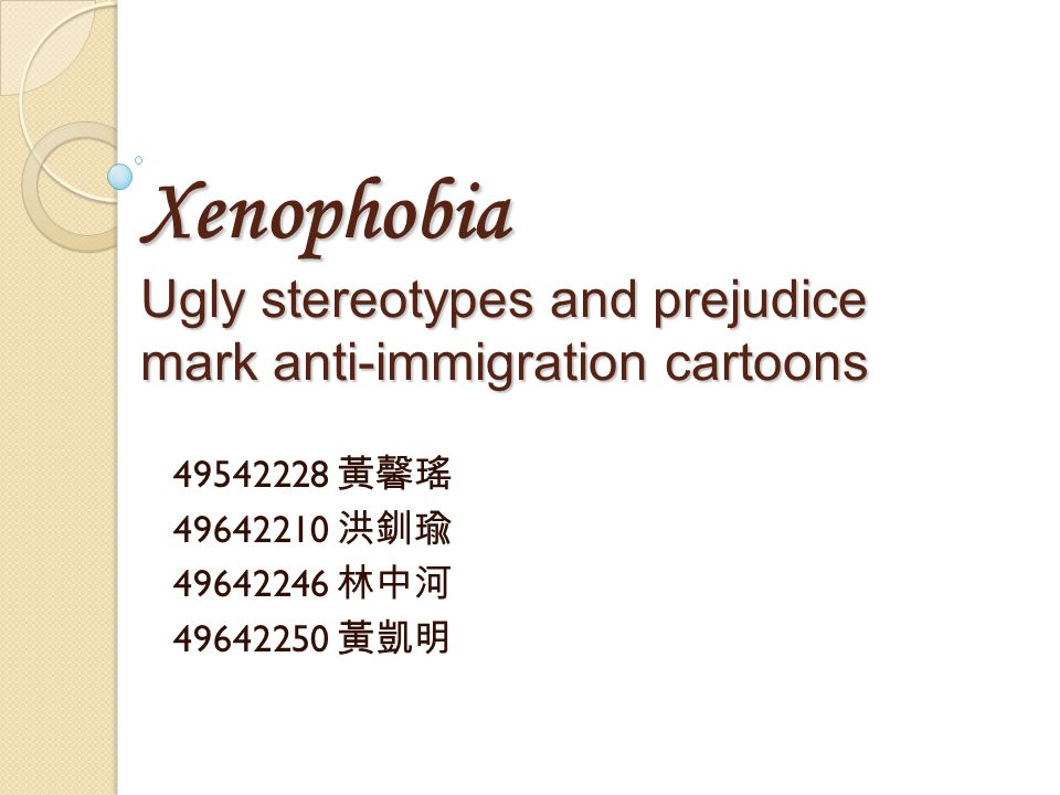 Xenophobia Ugly stereotypes and prejudice mark anti-immigration cartoons 49542228 黃馨瑤 49642210 洪釧瑜 49642246 林中河 49642250 黃凱明