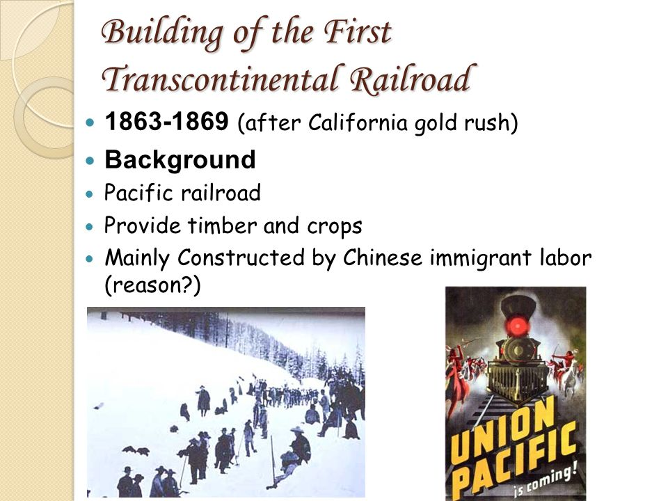 Building of the First Transcontinental Railroad 1863-1869 (after California gold rush) Background Pacific railroad Provide timber and crops Mainly Constructed by Chinese immigrant labor (reason?)