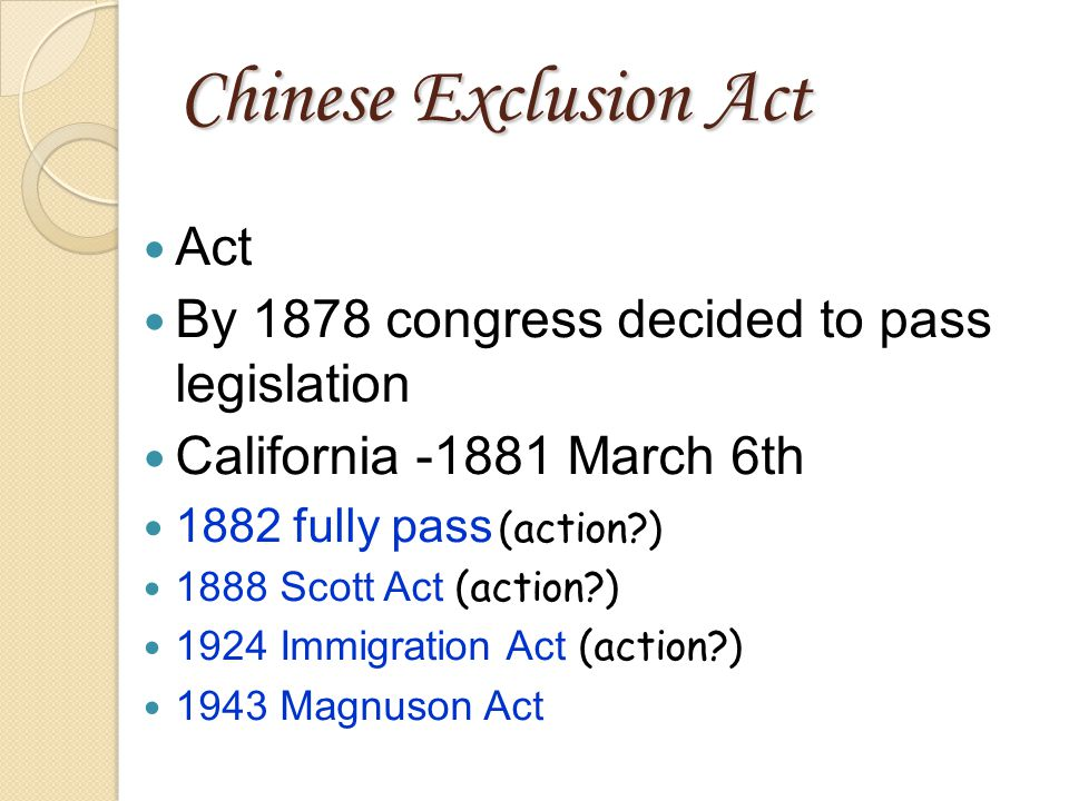 Chinese Exclusion Act Act By 1878 congress decided to pass legislation California -1881 March 6th 1882 fully pass (action ) 1888 Scott Act (action ) 1924 Immigration Act (action ) 1943 Magnuson Act