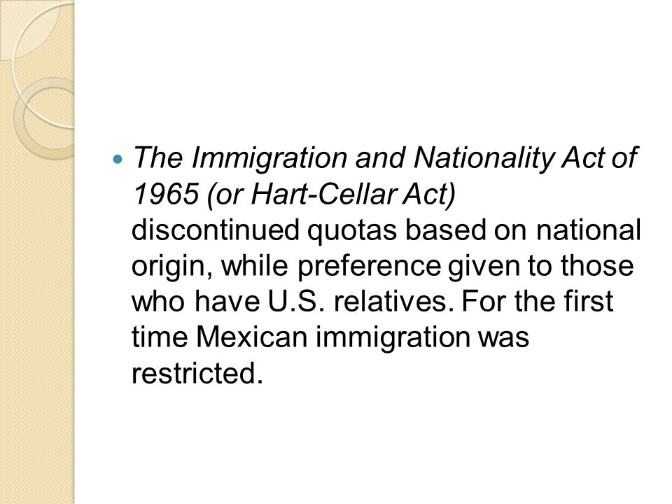 The Immigration and Nationality Act of 1965 (or Hart-Cellar Act) discontinued quotas based on national origin, while preference given to those who have U.S.
