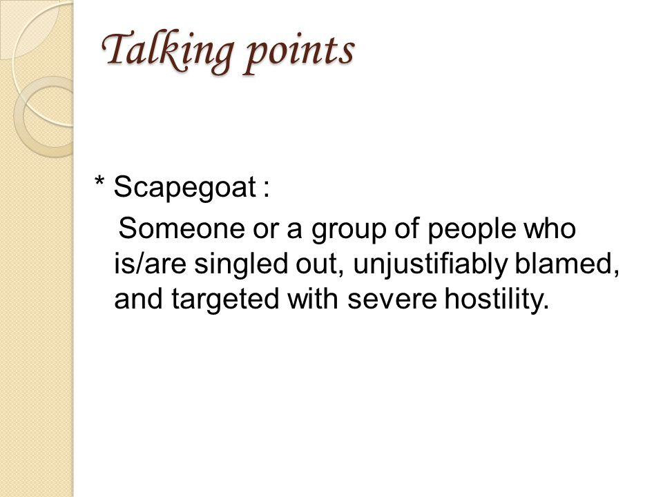 Talking points * Scapegoat : Someone or a group of people who is/are singled out, unjustifiably blamed, and targeted with severe hostility.