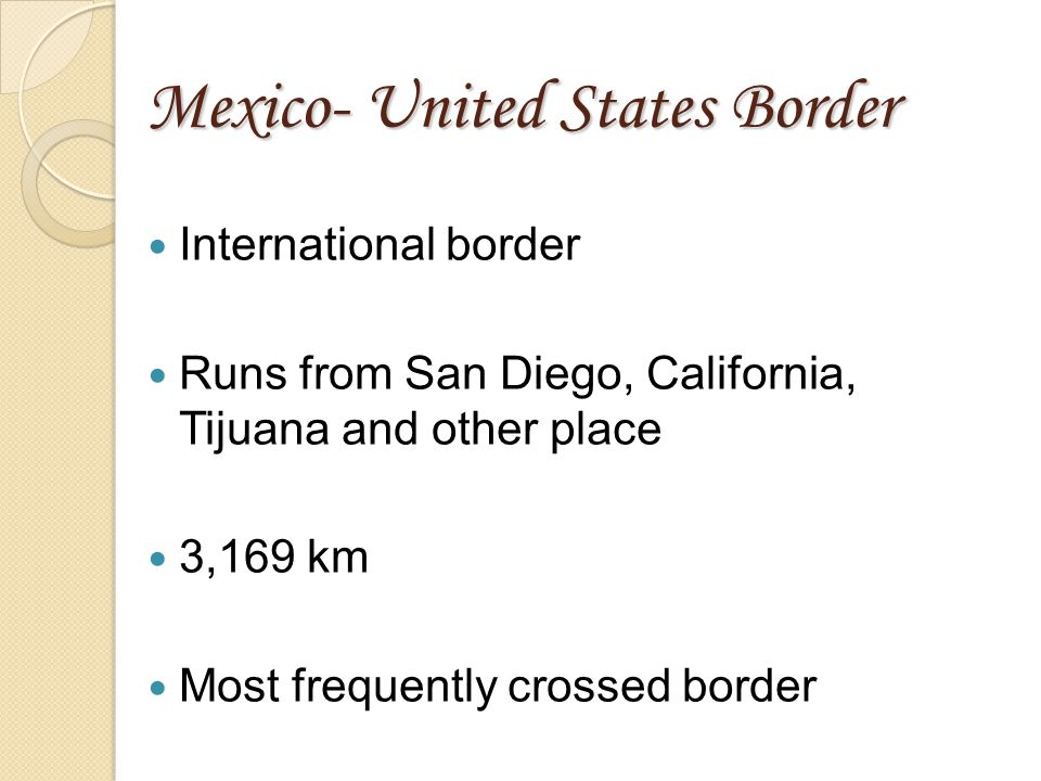 Mexico- United States Border International border Runs from San Diego, California, Tijuana and other place 3,169 km Most frequently crossed border