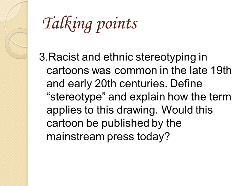 Talking points 3.Racist and ethnic stereotyping in cartoons was common in the late 19th and early 20th centuries.