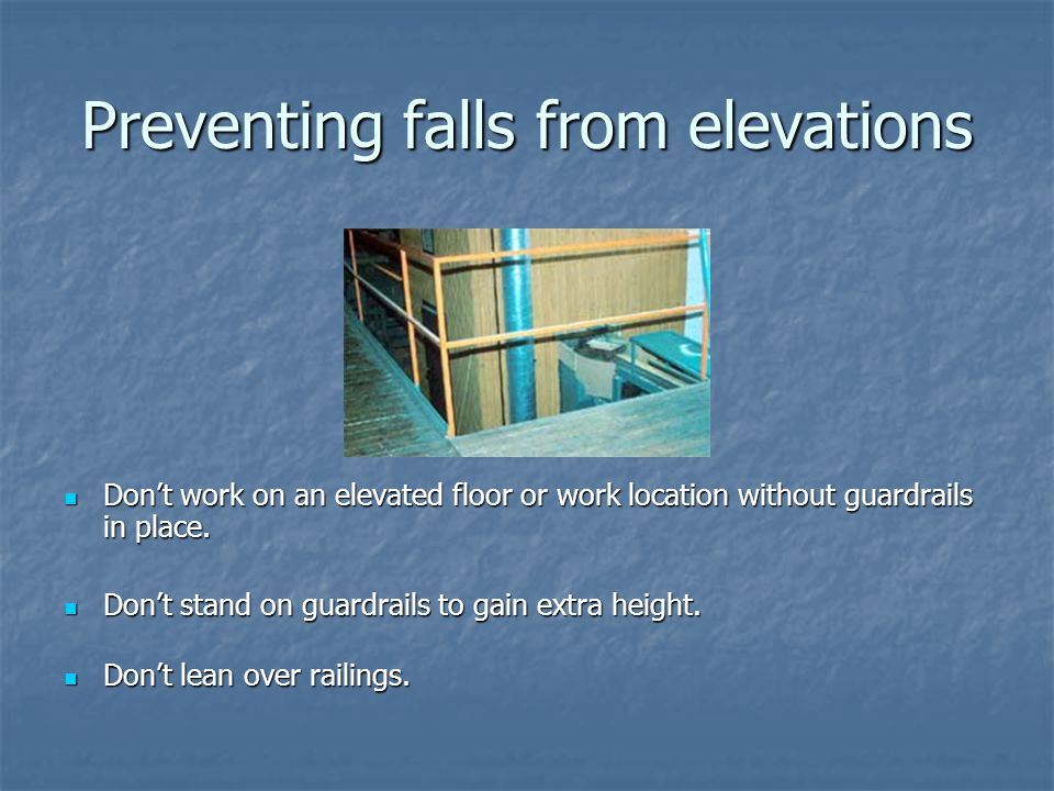 Preventing falls from elevations Don't work on an elevated floor or work location without guardrails in place.