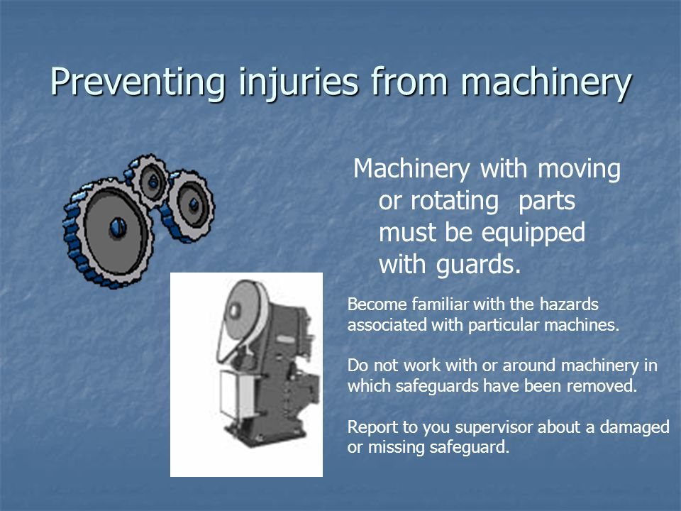 Preventing injuries from machinery Machinery with moving or rotating parts must be equipped with guards.