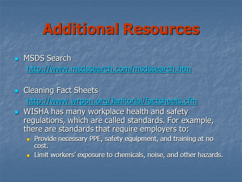 Additional Resources MSDS Search MSDS Search http://www.msdssearch.com/msdssearch.htm Cleaning Fact Sheets Cleaning Fact Sheets http://www.wrppn.org/Janitorial/factsheets.cfm WISHA has many workplace health and safety regulations, which are called standards.
