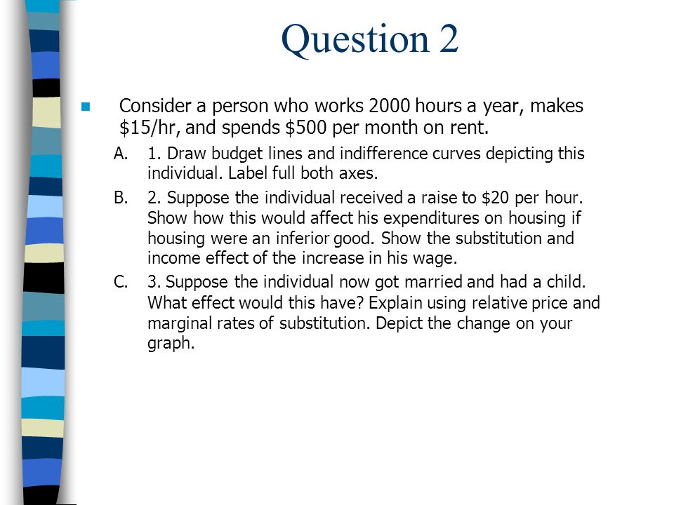 Question 2 Consider a person who works 2000 hours a year, makes $15/hr, and spends $500 per month on rent.