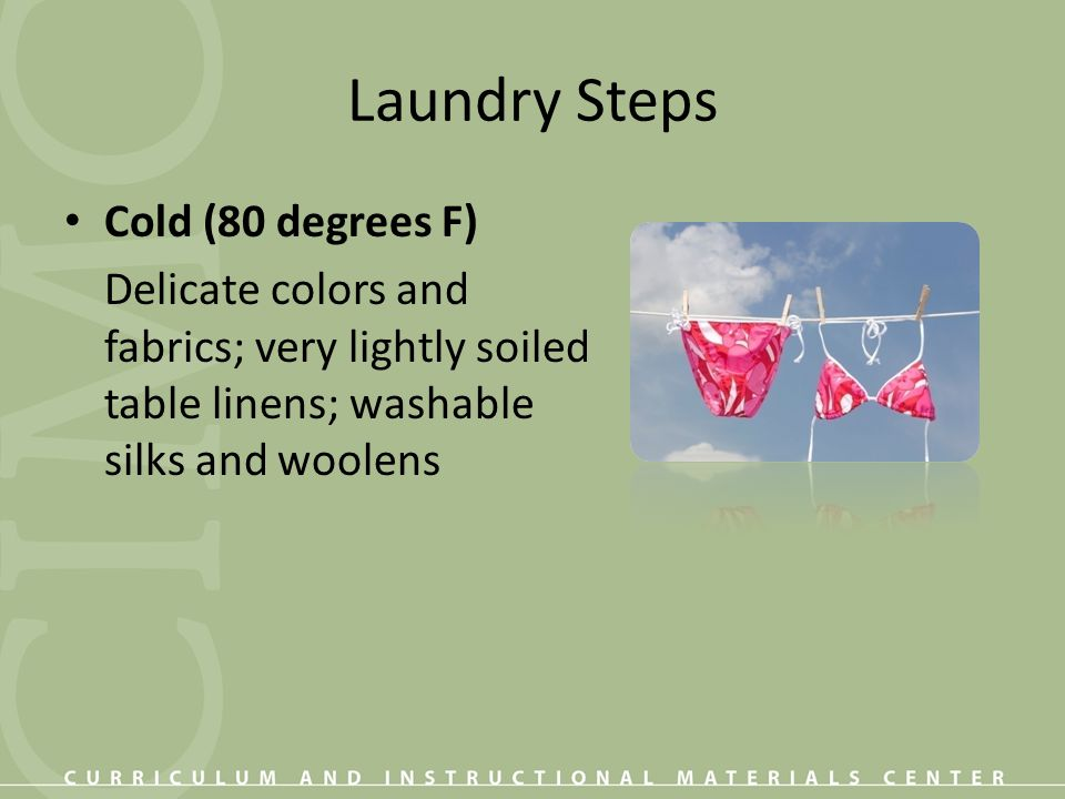 Laundry Steps Cold (80 degrees F) Delicate colors and fabrics; very lightly soiled table linens; washable silks andwoolens