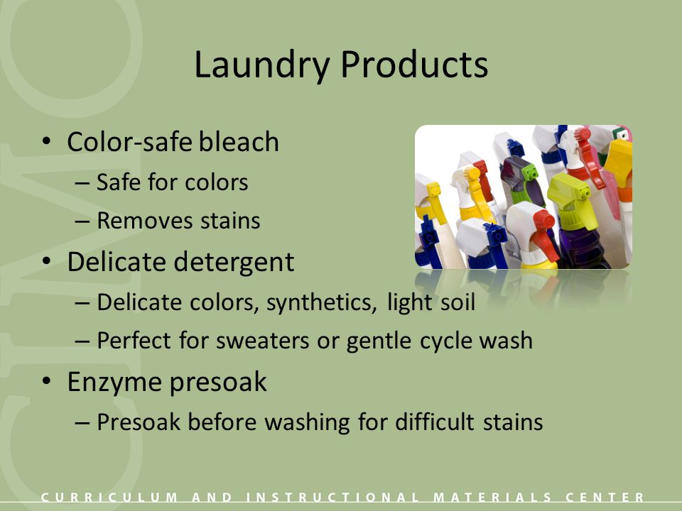 Laundry Products Color-safe bleach – Safe for colors – Removes stains Delicate detergent – Delicate colors, synthetics, light soil – Perfect for sweat