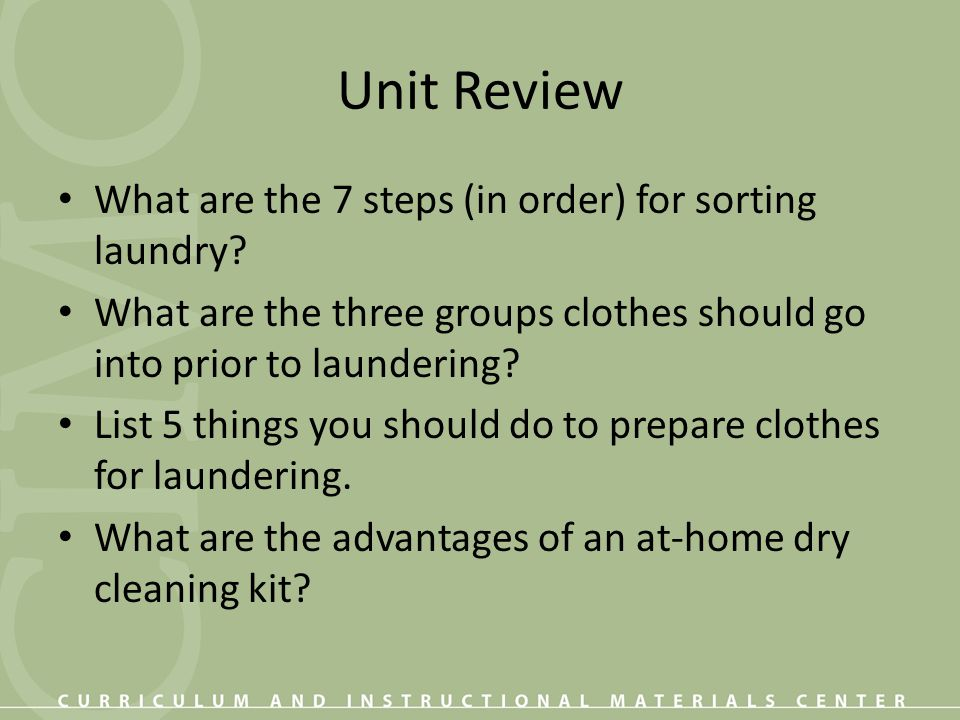 Unit Review What are the 7 steps (in order) for sorting laundry? What are the three groups clothes should go into prior to laundering? List 5 things y