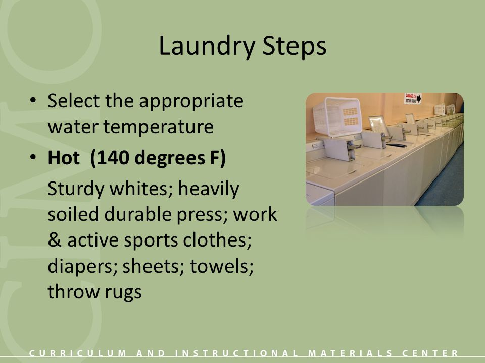 Laundry Steps Warm (100-110 degrees F) Lightly soiled durable press; wash and wear; non-colorfast colors; synthetics; colorfast pastels