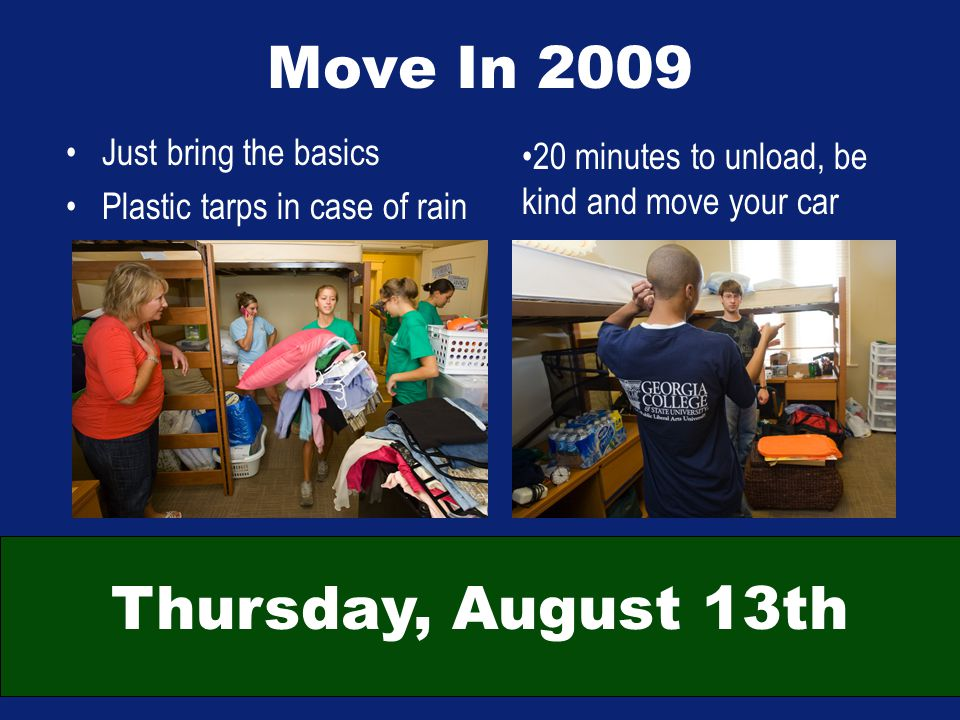 Move In 2009 Just bring the basics Plastic tarps in case of rain 20 minutes to unload, be kind and move your car Thursday, August 13th