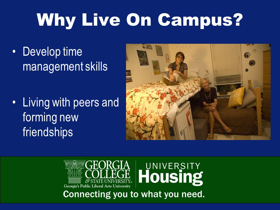 Why Live On Campus Develop time management skills Living with peers and forming new friendships