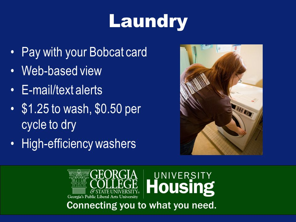 Laundry Pay with your Bobcat card Web-based view E-mail/text alerts $1.25 to wash, $0.50 per cycle to dry High-efficiency washers