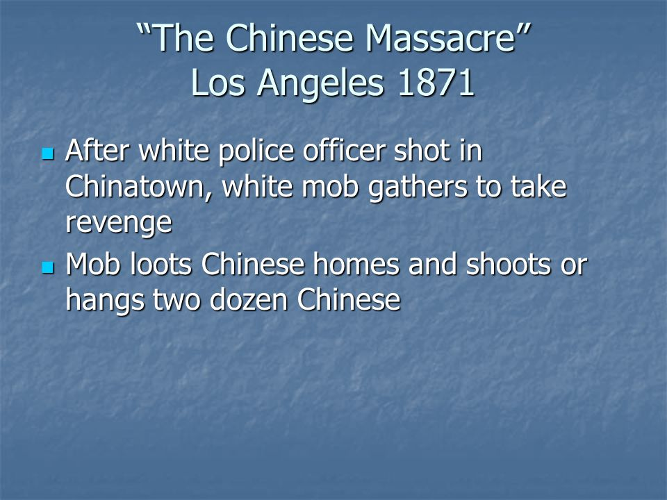 The Chinese Massacre Los Angeles 1871 After white police officer shot in Chinatown, white mob gathers to take revenge After white police officer shot in Chinatown, white mob gathers to take revenge Mob loots Chinese homes and shoots or hangs two dozen Chinese Mob loots Chinese homes and shoots or hangs two dozen Chinese