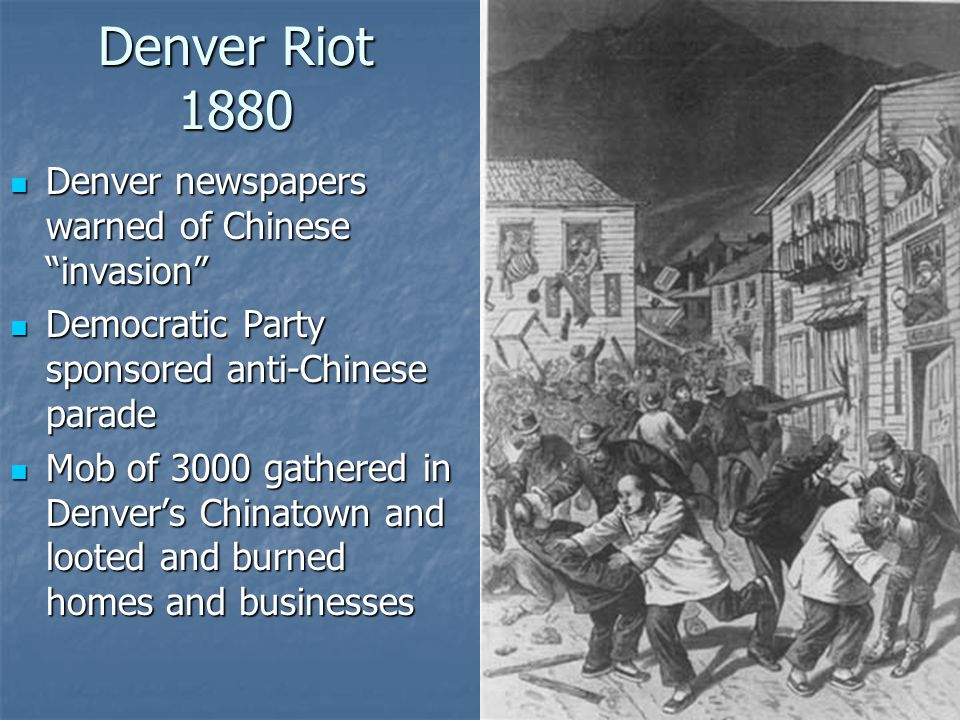 Denver Riot 1880 Denver newspapers warned of Chinese invasion Denver newspapers warned of Chinese invasion Democratic Party sponsored anti-Chinese parade Democratic Party sponsored anti-Chinese parade Mob of 3000 gathered in Denver's Chinatown and looted and burned homes and businesses Mob of 3000 gathered in Denver's Chinatown and looted and burned homes and businesses