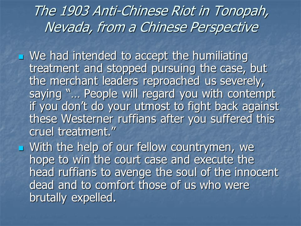 The 1903 Anti-Chinese Riot in Tonopah, Nevada, from a Chinese Perspective We had intended to accept the humiliating treatment and stopped pursuing the case, but the merchant leaders reproached us severely, saying … People will regard you with contempt if you don't do your utmost to fight back against these Westerner ruffians after you suffered this cruel treatment. We had intended to accept the humiliating treatment and stopped pursuing the case, but the merchant leaders reproached us severely, saying … People will regard you with contempt if you don't do your utmost to fight back against these Westerner ruffians after you suffered this cruel treatment. With the help of our fellow countrymen, we hope to win the court case and execute the head ruffians to avenge the soul of the innocent dead and to comfort those of us who were brutally expelled.