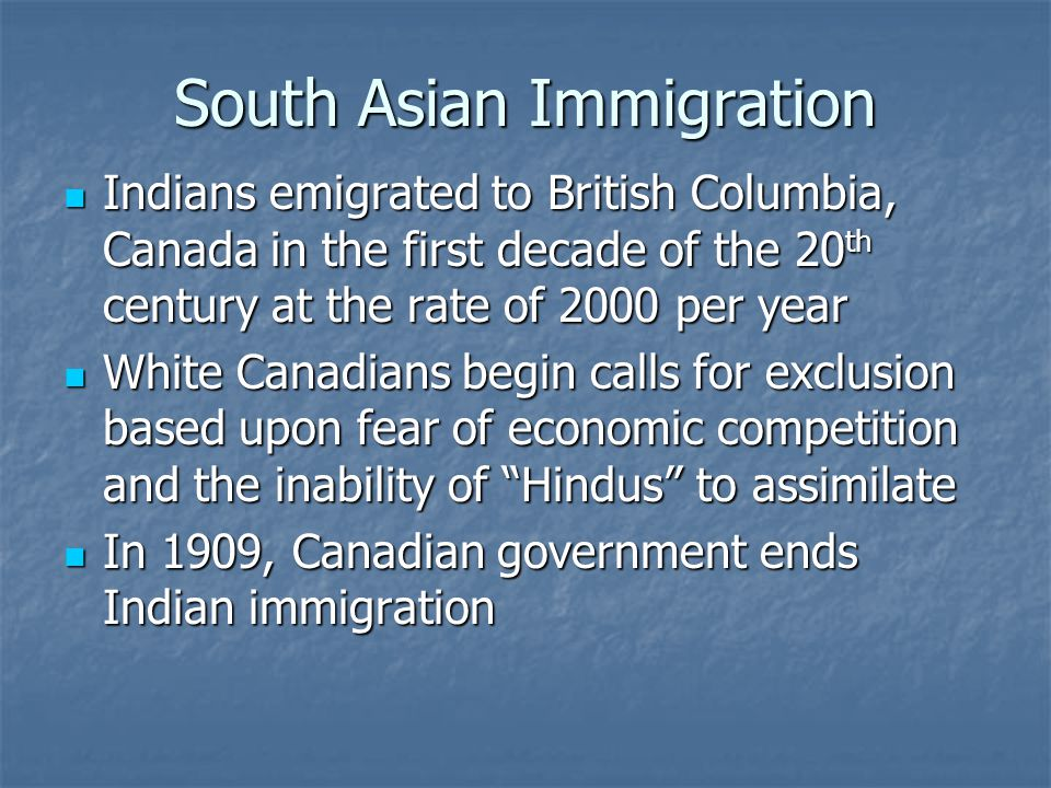 South Asian Immigration Indians emigrated to British Columbia, Canada in the first decade of the 20 th century at the rate of 2000 per year Indians em
