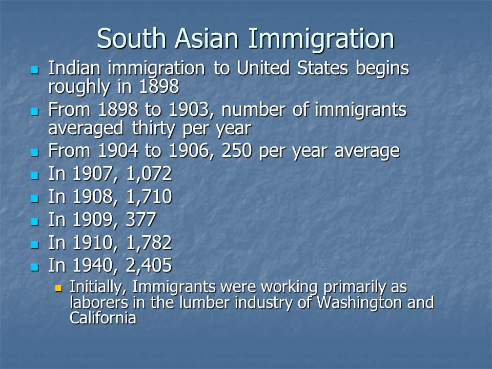 South Asian Immigration Indian immigration to United States begins roughly in 1898 Indian immigration to United States begins roughly in 1898 From 1898 to 1903, number of immigrants averaged thirty per year From 1898 to 1903, number of immigrants averaged thirty per year From 1904 to 1906, 250 per year average From 1904 to 1906, 250 per year average In 1907, 1,072 In 1907, 1,072 In 1908, 1,710 In 1908, 1,710 In 1909, 377 In 1909, 377 In 1910, 1,782 In 1910, 1,782 In 1940, 2,405 In 1940, 2,405 Initially, Immigrants were working primarily as laborers in the lumber industry of Washington and California Initially, Immigrants were working primarily as laborers in the lumber industry of Washington and California