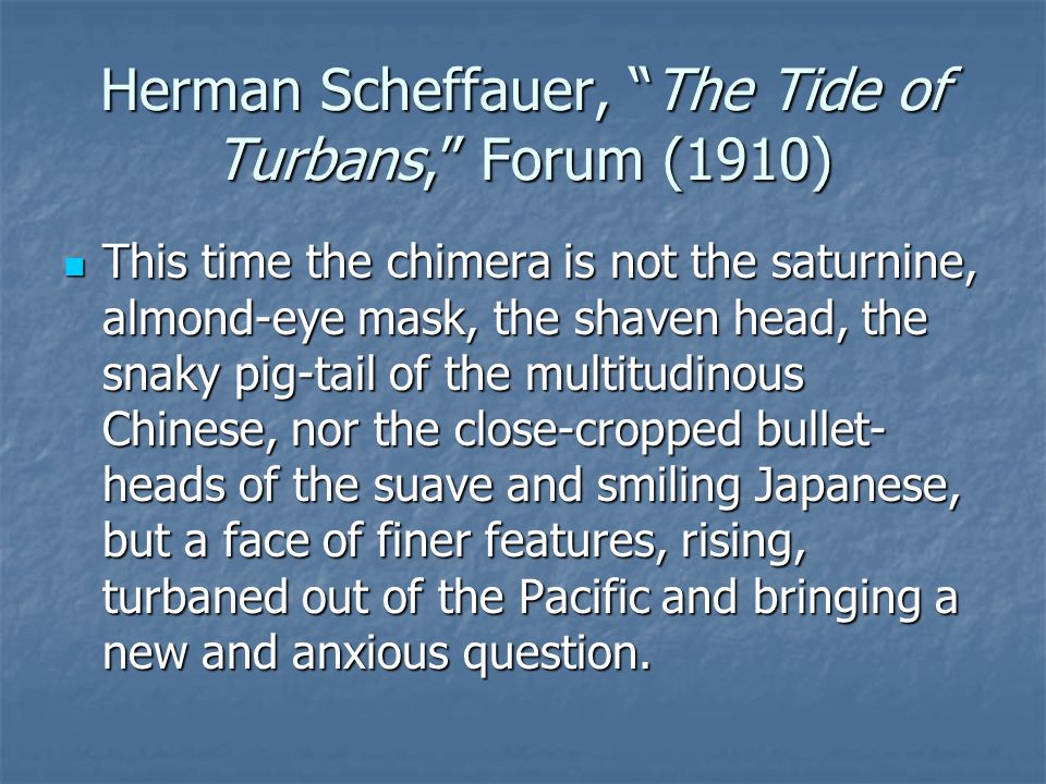 Herman Scheffauer, The Tide of Turbans, Forum (1910) This time the chimera is not the saturnine, almond-eye mask, the shaven head, the snaky pig-tail of the multitudinous Chinese, nor the close-cropped bullet- heads of the suave and smiling Japanese, but a face of finer features, rising, turbaned out of the Pacific and bringing a new and anxious question.
