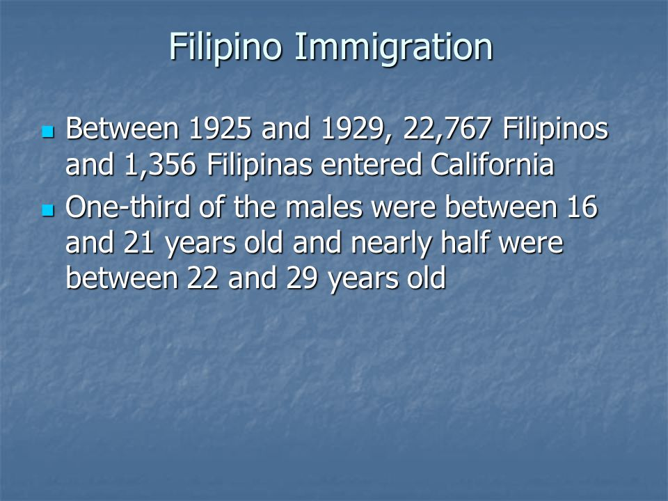 Filipino Immigration Between 1925 and 1929, 22,767 Filipinos and 1,356 Filipinas entered California Between 1925 and 1929, 22,767 Filipinos and 1,356 Filipinas entered California One-third of the males were between 16 and 21 years old and nearly half were between 22 and 29 years old One-third of the males were between 16 and 21 years old and nearly half were between 22 and 29 years old