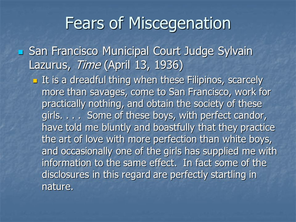 Fears of Miscegenation San Francisco Municipal Court Judge Sylvain Lazurus, Time (April 13, 1936) San Francisco Municipal Court Judge Sylvain Lazurus, Time (April 13, 1936) It is a dreadful thing when these Filipinos, scarcely more than savages, come to San Francisco, work for practically nothing, and obtain the society of these girls....