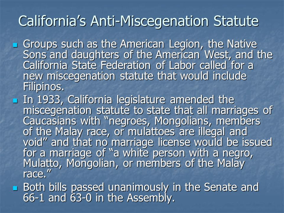California's Anti-Miscegenation Statute Groups such as the American Legion, the Native Sons and daughters of the American West, and the California State Federation of Labor called for a new miscegenation statute that would include Filipinos.