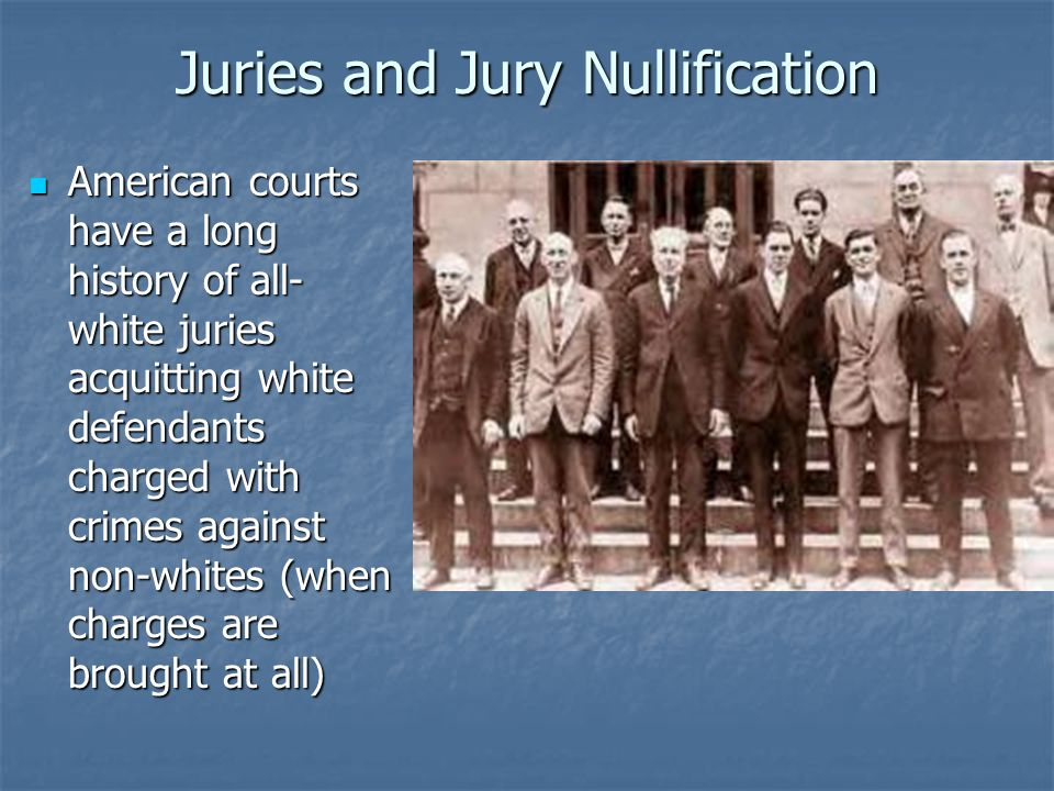 Juries and Jury Nullification American courts have a long history of all- white juries acquitting white defendants charged with crimes against non-whites (when charges are brought at all) American courts have a long history of all- white juries acquitting white defendants charged with crimes against non-whites (when charges are brought at all)