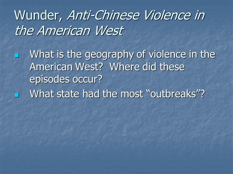 Wunder, Anti-Chinese Violence in the American West What is the geography of violence in the American West? Where did these episodes occur? What is the