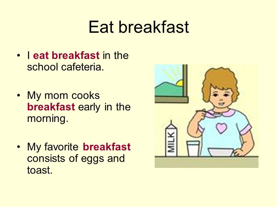 Eat breakfast I eat breakfast in the school cafeteria.