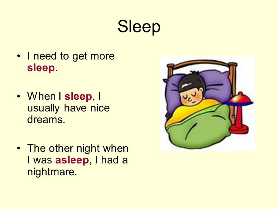 Sleep I need to get more sleep. When I sleep, I usually have nice dreams.