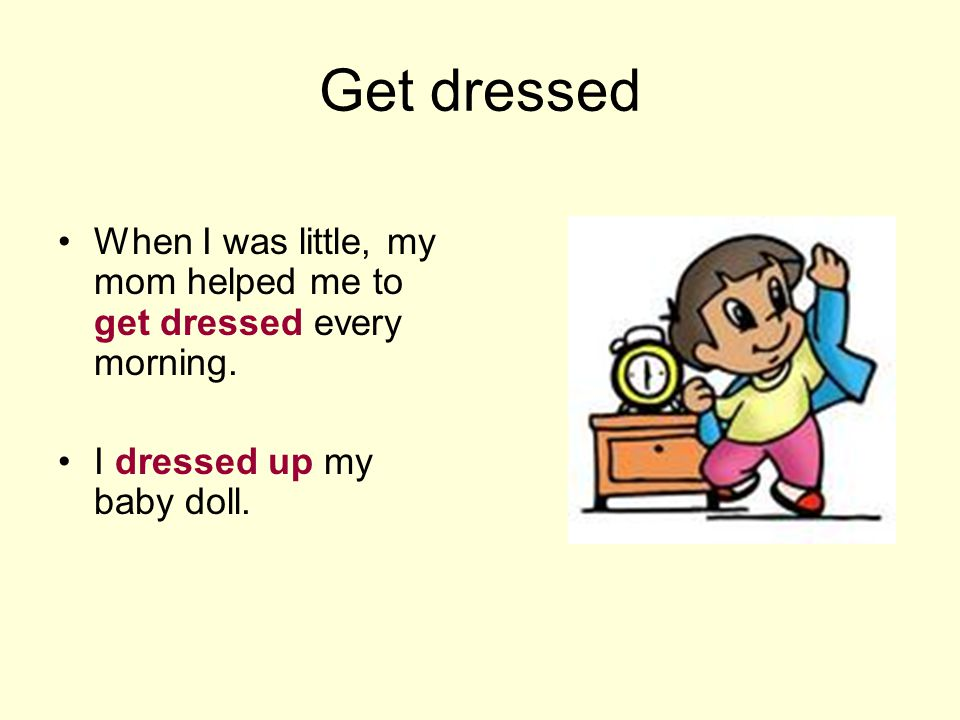Get dressed When I was little, my mom helped me to get dressed every morning.