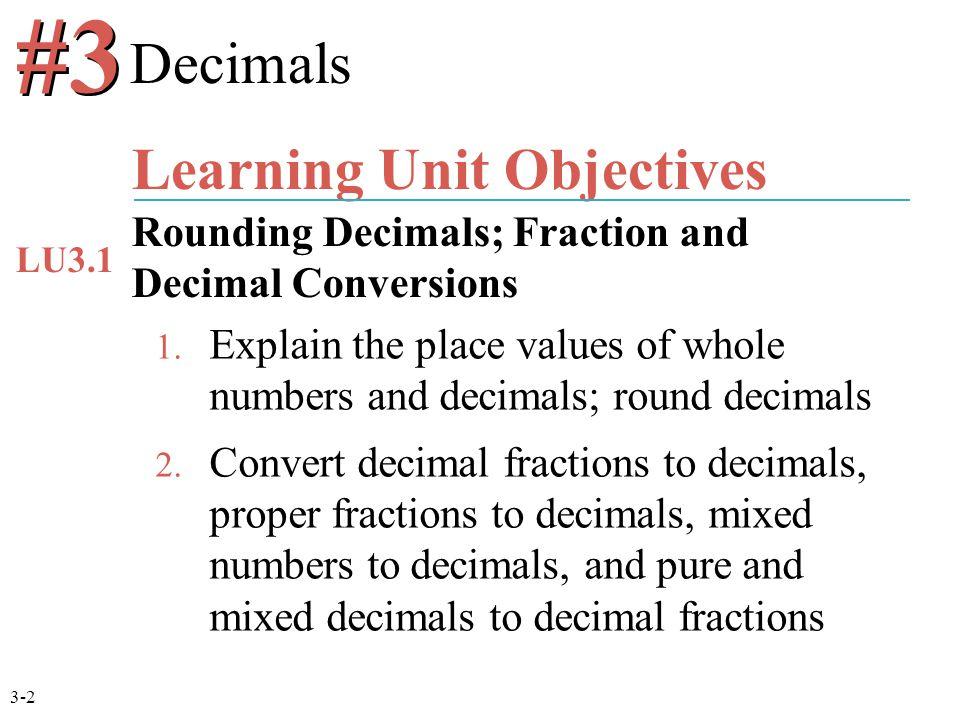 1. Explain the place values of whole numbers and decimals; round decimals 2. Convert decimal fractions to decimals, proper fractions to decimals, mixe