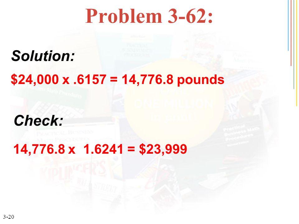 3-20 Problem 3-62: $24,000 x.6157 = 14,776.8 pounds Solution: Check: 14,776.8 x 1.6241 = $23,999