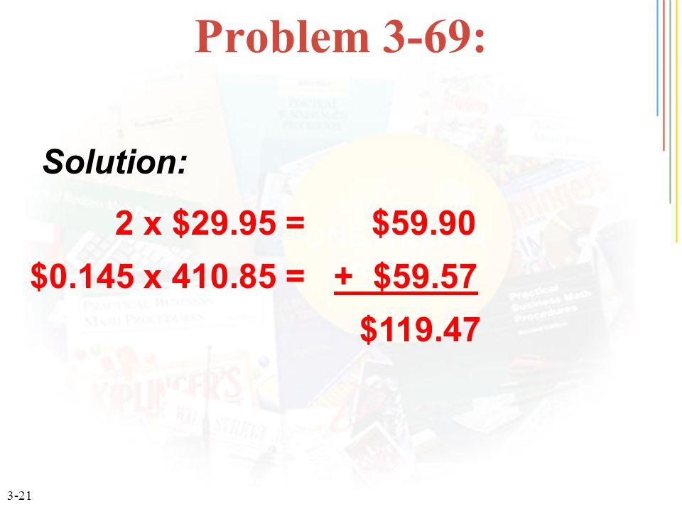 3-21 Problem 3-69: 2 x $29.95 = $59.90 $0.145 x 410.85 = + $59.57 $119.47 Solution: