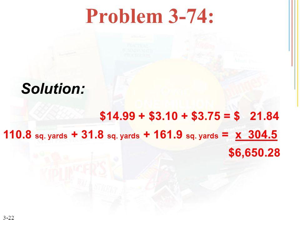3-22 Problem 3-74: $14.99 + $3.10 + $3.75 = $ 21.84 110.8 sq. yards + 31.8 sq. yards + 161.9 sq. yards = x 304.5 $6,650.28 Solution: