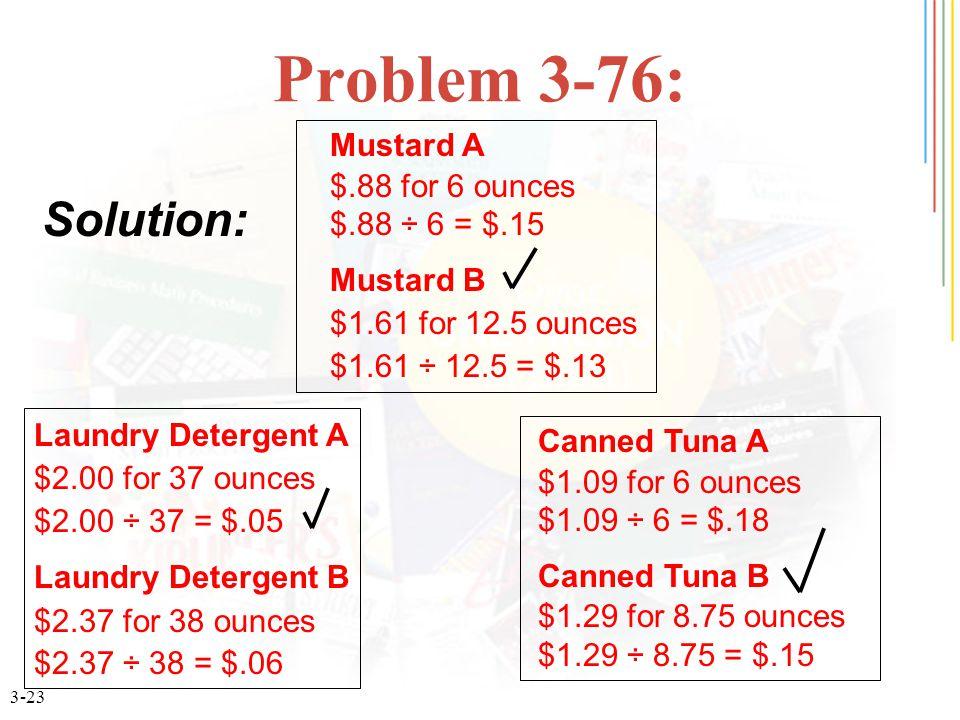 3-23 Problem 3-76: Laundry Detergent A $2.00 for 37 ounces $2.00 ÷ 37 = $.05 Laundry Detergent B $2.37 for 38 ounces $2.37 ÷ 38 = $.06 Mustard A $.88