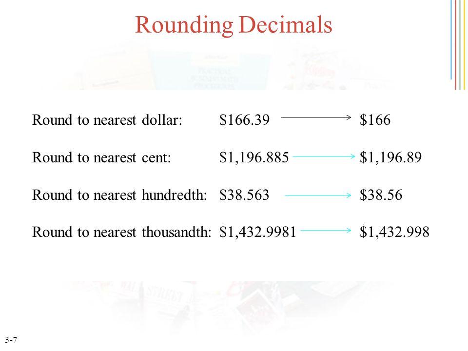 3-7 Rounding Decimals Round to nearest dollar: $166.39 $166 Round to nearest cent: $1,196.885 $1,196.89 Round to nearest hundredth: $38.563 $38.56 Round to nearest thousandth: $1,432.9981 $1,432.998