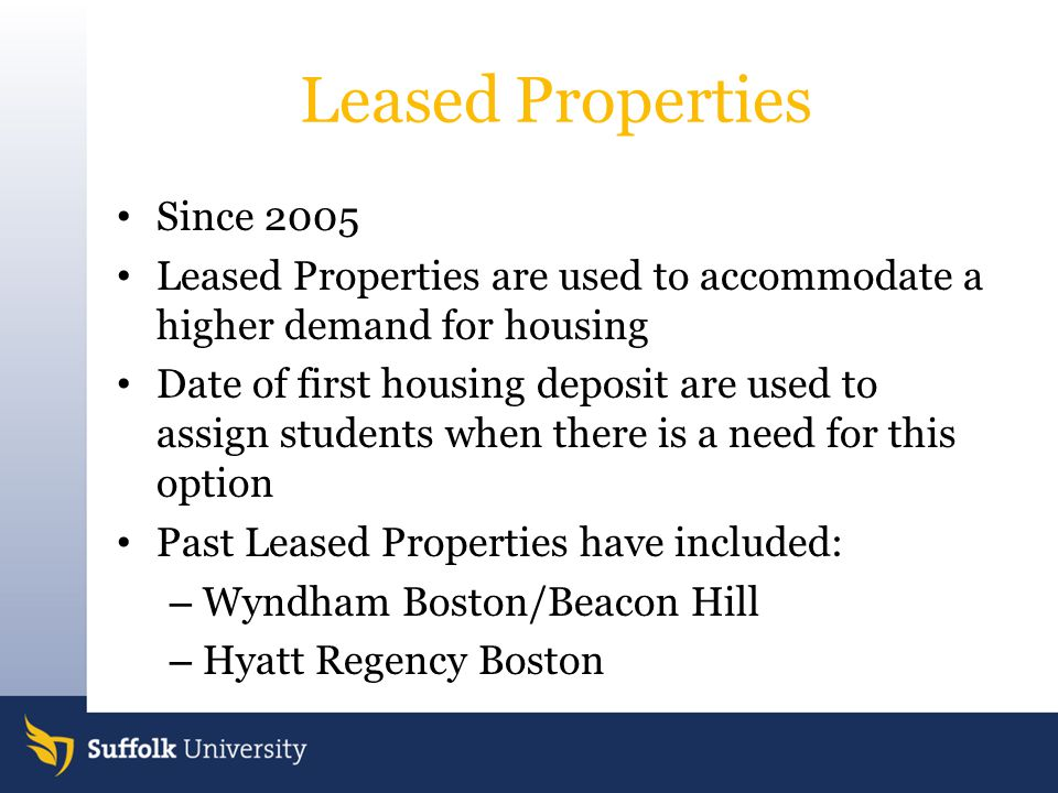 Leased Properties Since 2005 Leased Properties are used to accommodate a higher demand for housing Date of first housing deposit are used to assign students when there is a need for this option Past Leased Properties have included: – Wyndham Boston/Beacon Hill – Hyatt Regency Boston