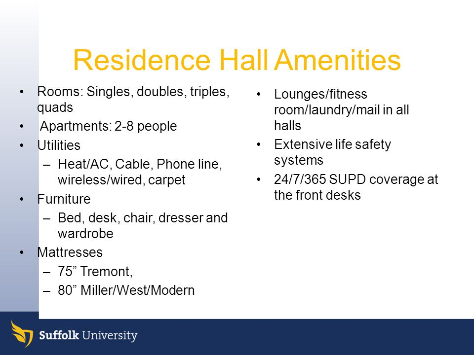 Residence Hall Amenities Rooms: Singles, doubles, triples, quads Apartments: 2-8 people Utilities –Heat/AC, Cable, Phone line, wireless/wired, carpet Furniture –Bed, desk, chair, dresser and wardrobe Mattresses –75 Tremont, –80 Miller/West/Modern Lounges/fitness room/laundry/mail in all halls Extensive life safety systems 24/7/365 SUPD coverage at the front desks