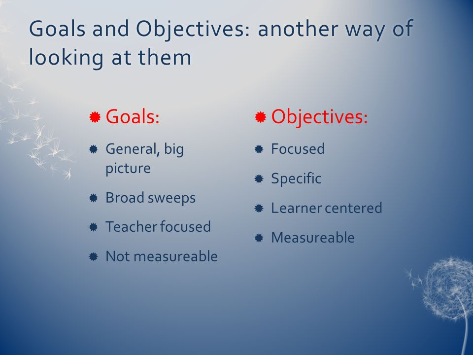 Goals and Objectives: another way of looking at them  Goals:  General, big picture  Broad sweeps  Teacher focused  Not measureable  Objectives:  Focused  Specific  Learner centered  Measureable