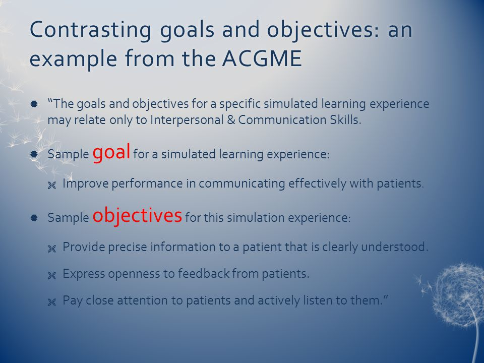 Contrasting goals and objectives: an example from the ACGME  The goals and objectives for a specific simulated learning experience may relate only to Interpersonal & Communication Skills.