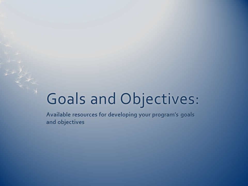 Goals and Objectives:Goals and Objectives: Available resources for developing your program's goals and objectives
