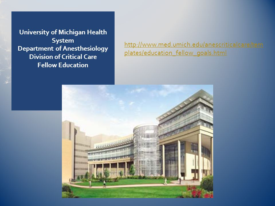 University of Michigan Health System Department of Anesthesiology Division of Critical Care Fellow Education http://www.med.umich.edu/anescriticalcare/tem plates/education_fellow_goals.html