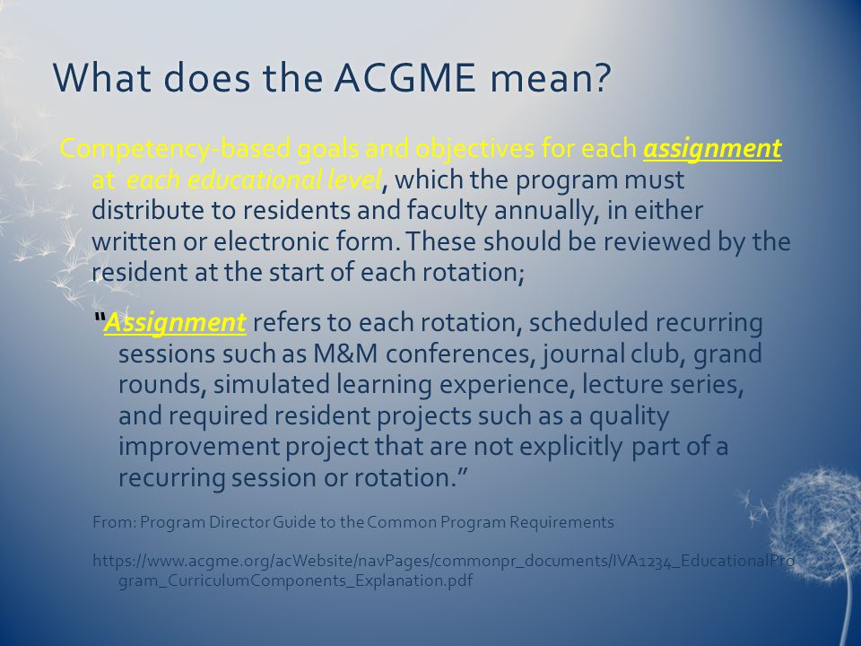 What does the ACGME mean?What does the ACGME mean? Competency-based goals and objectives for each assignment at each educational level, which the prog