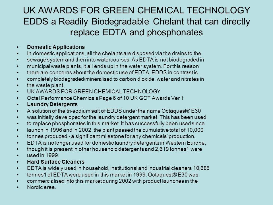 UK AWARDS FOR GREEN CHEMICAL TECHNOLOGY EDDS a Readily Biodegradable Chelant that can directly replace EDTA and phosphonates Domestic Applications In domestic applications, all the chelants are disposed via the drains to the sewage system and then into watercourses.