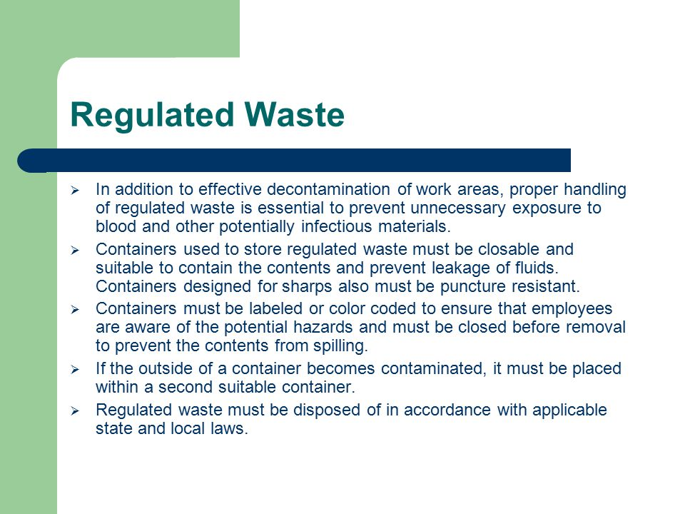 Regulated Waste  In addition to effective decontamination of work areas, proper handling of regulated waste is essential to prevent unnecessary exposure to blood and other potentially infectious materials.