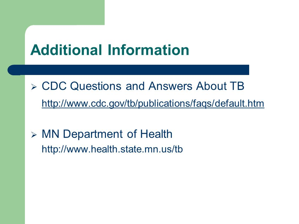 Additional Information  CDC Questions and Answers About TB http://www.cdc.gov/tb/publications/faqs/default.htm  MN Department of Health http://www.health.state.mn.us/tb