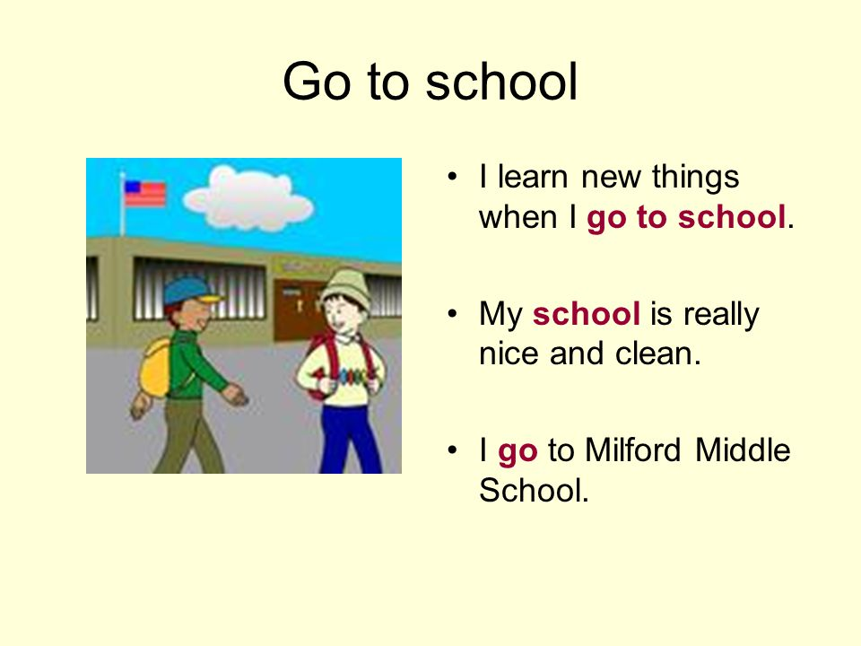 Go to school I learn new things when I go to school. My school is really nice and clean. I go to Milford Middle School.